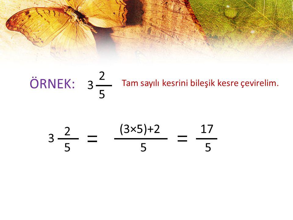 ÖRNEK: 3 2 5 Tam sayılı kesrini bileşik kesre çevirelim. 3 2 5 (3×5)+2 5 17 5