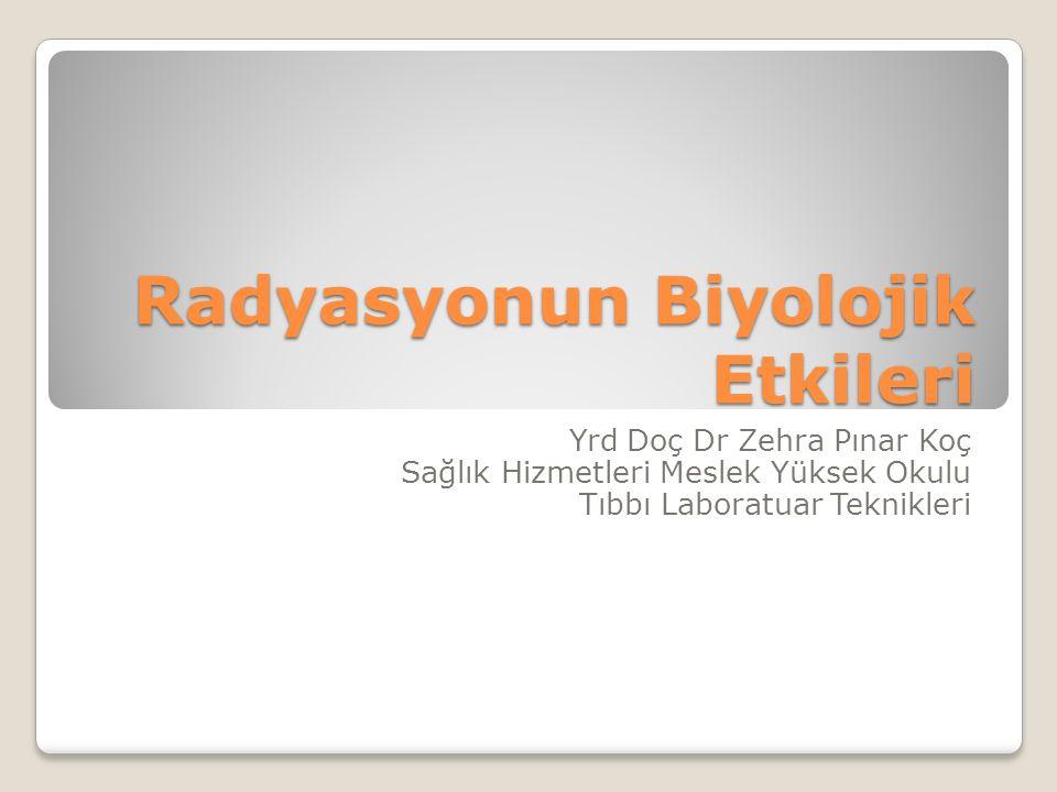 Radyasyonun Biyolojik Etkileri Yrd Doç Dr Zehra Pınar Koç Sağlık Hizmetleri Meslek Yüksek Okulu Tıbbı Laboratuar Teknikleri