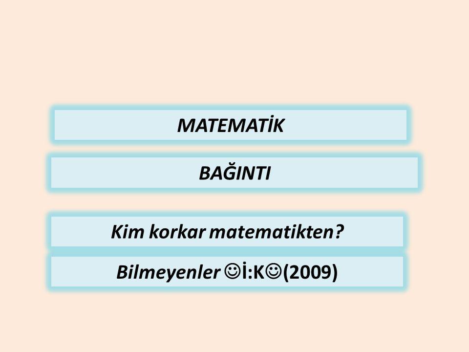 MATEMATİK BAĞINTI Kim korkar matematikten? Bilmeyenler İ:K (2009)