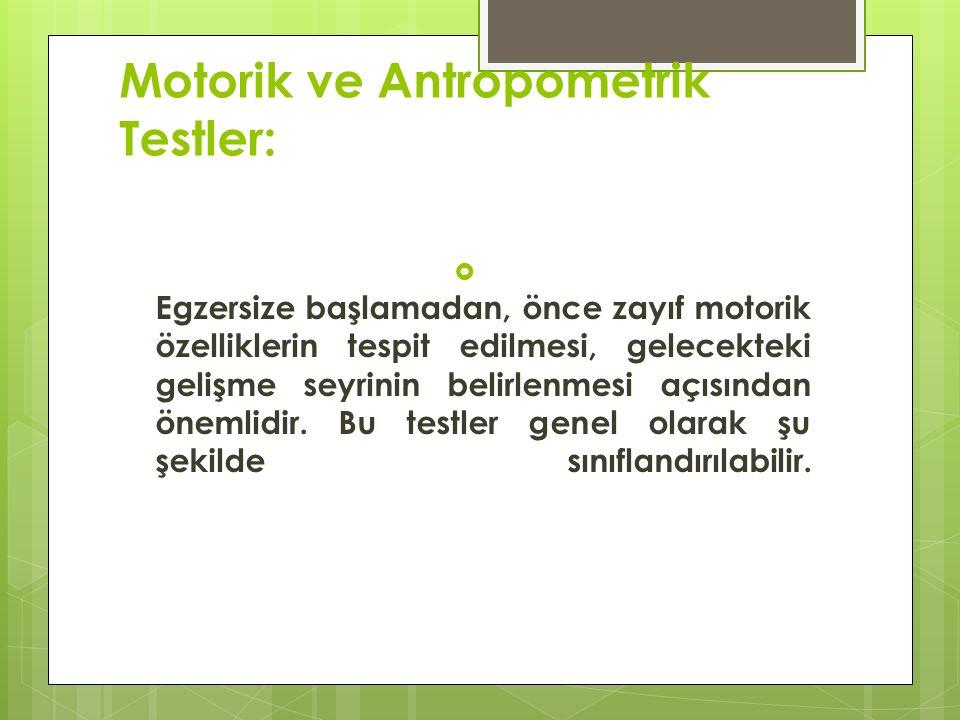 Motorik ve Antropometrik Testler:  Egzersize başlamadan, önce zayıf motorik özelliklerin tespit edilmesi, gelecekteki gelişme seyrinin belirlenmesi açısından önemlidir.