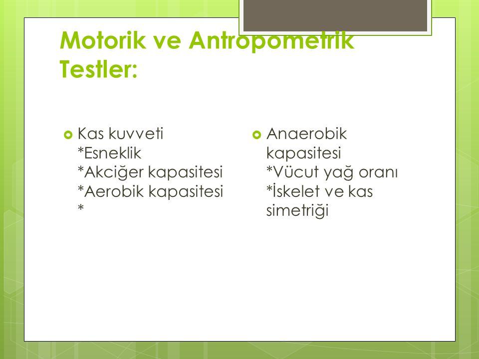 Motorik ve Antropometrik Testler:  Kas kuvveti *Esneklik *Akciğer kapasitesi *Aerobik kapasitesi *  Anaerobik kapasitesi *Vücut yağ oranı *İskelet ve kas simetriği