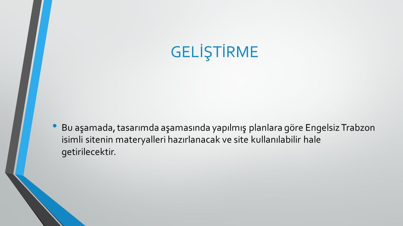 GELİŞTİRME Bu aşamada, tasarımda aşamasında yapılmış planlara göre Engelsiz Trabzon isimli sitenin materyalleri hazırlanacak ve site kullanılabilir hale getirilecektir.