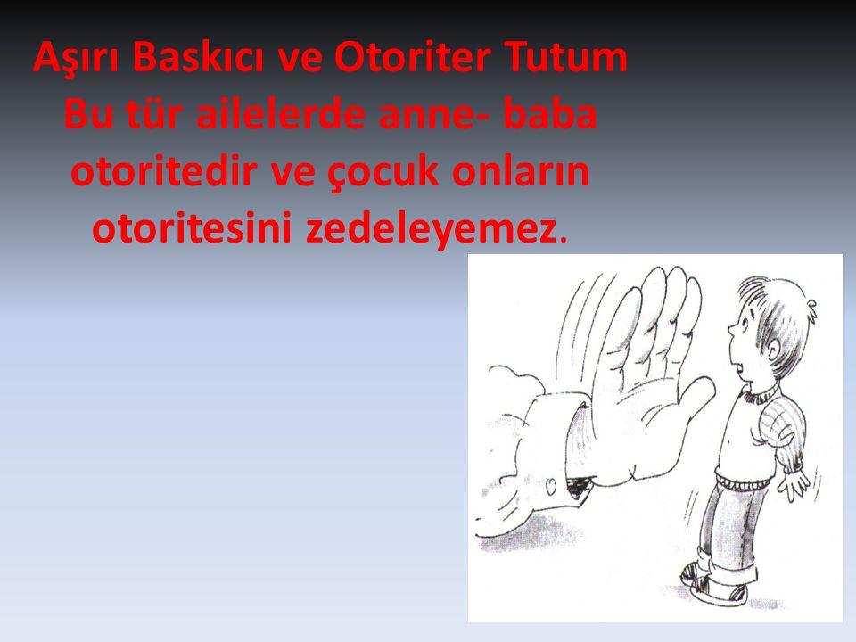 Aşırı Baskıcı ve Otoriter Tutum Bu tür ailelerde anne- baba otoritedir ve çocuk onların otoritesini zedeleyemez.
