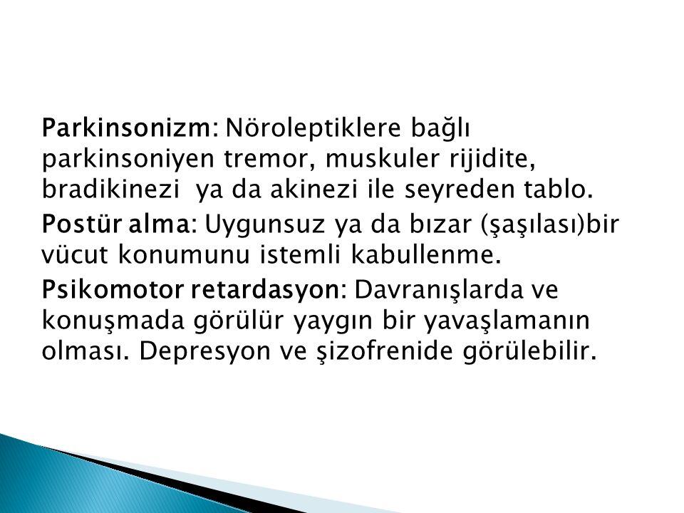 Parkinsonizm: Nöroleptiklere bağlı parkinsoniyen tremor, muskuler rijidite, bradikinezi ya da akinezi ile seyreden tablo.