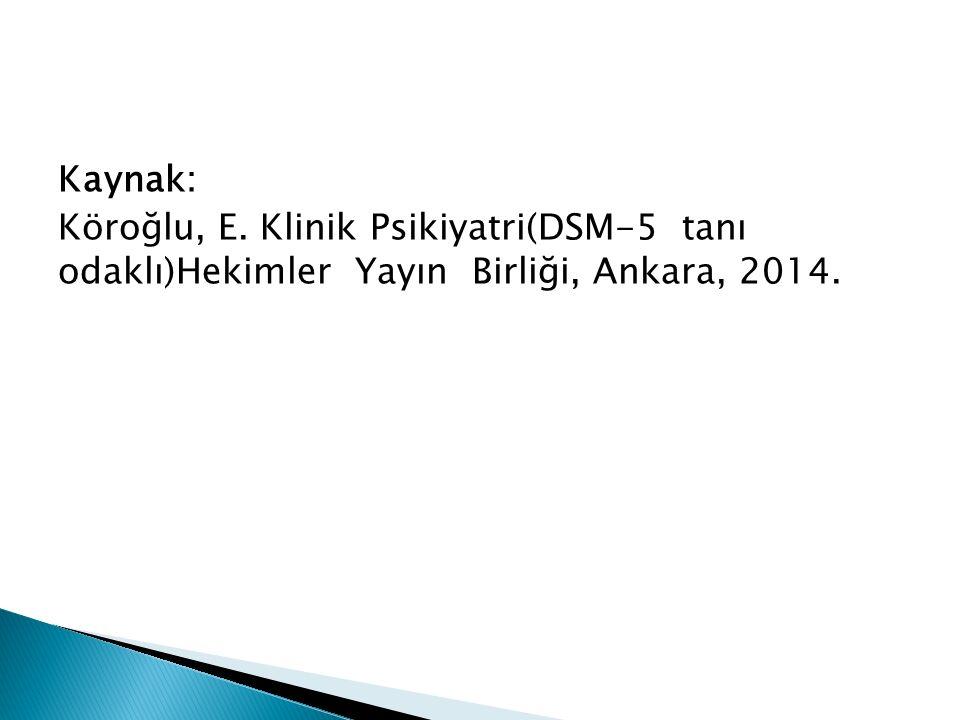 Kaynak: Köroğlu, E. Klinik Psikiyatri(DSM-5 tanı odaklı)Hekimler Yayın Birliği, Ankara, 2014.