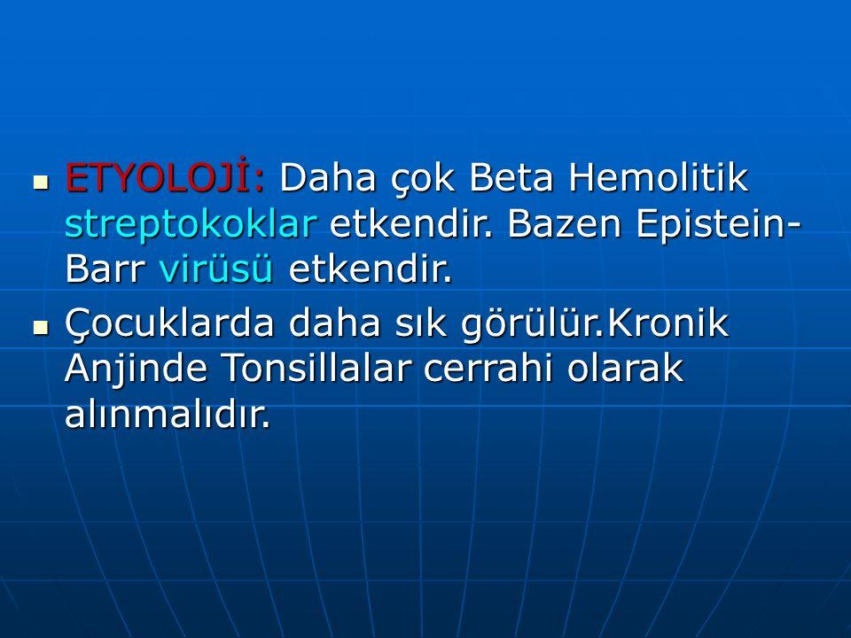 ETYOLOJİ: Daha çok Beta Hemolitik streptokoklar etkendir. Bazen Epistein- Barr virüsü etkendir. ETYOLOJİ: Daha çok Beta Hemolitik streptokoklar etkend