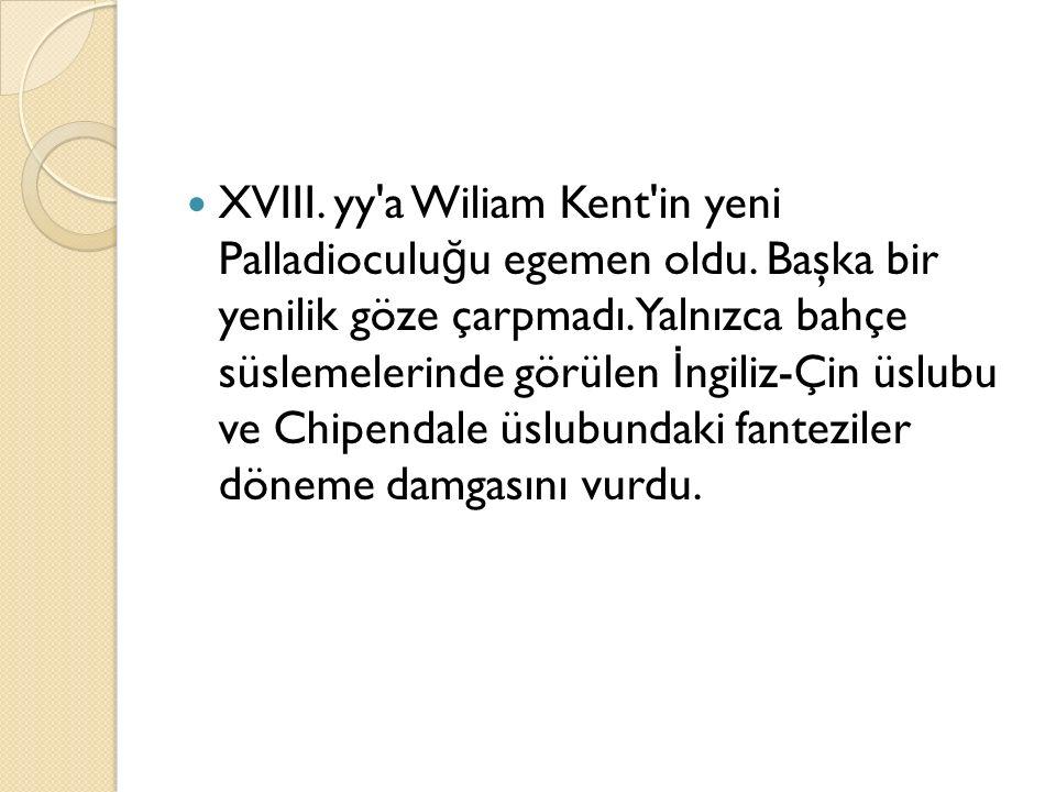 XVIII. yy'a Wiliam Kent'in yeni Palladioculu ğ u egemen oldu. Başka bir yenilik göze çarpmadı. Yalnızca bahçe süslemelerinde görülen İ ngiliz-Çin üslu
