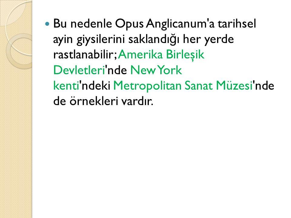 Bu nedenle Opus Anglicanum'a tarihsel ayin giysilerini saklandı ğ ı her yerde rastlanabilir; Amerika Birleşik Devletleri'nde New York kenti'ndeki Metr