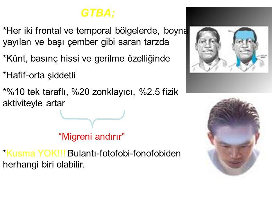GTBA; *Her iki frontal ve temporal bölgelerde, boyna yayılan ve başı çember gibi saran tarzda *Künt, basınç hissi ve gerilme özelliğinde *Hafif-orta ş