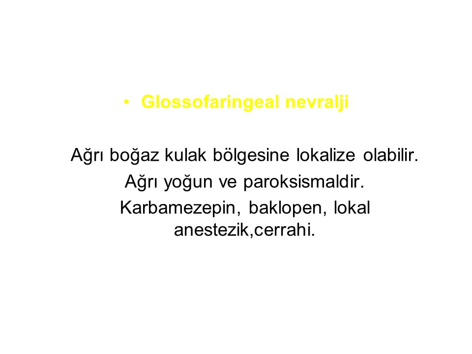 Glossofaringeal nevralji Ağrı boğaz kulak bölgesine lokalize olabilir. Ağrı yoğun ve paroksismaldir. Karbamezepin, baklopen, lokal anestezik,cerrahi.