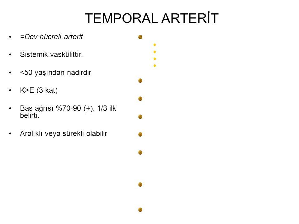 TEMPORAL ARTERİT =Dev hücreli arterit Sistemik vaskülittir. <50 yaşından nadirdir K>E (3 kat) Baş ağrısı %70-90 (+), 1/3 ilk belirti. Aralıklı veya sü