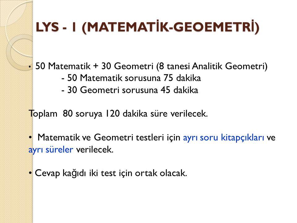 LYS - 1 (MATEMAT İ K-GEOEMETR İ ) 50 Matematik + 30 Geometri (8 tanesi Analitik Geometri) - 50 Matematik sorusuna 75 dakika - 30 Geometri sorusuna 45