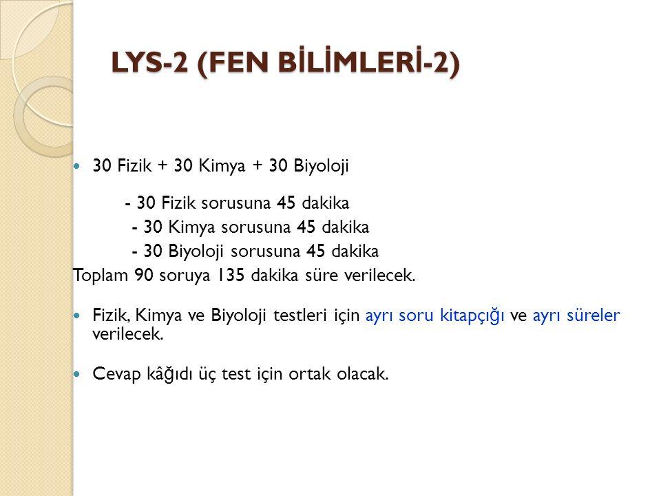 LYS-2 (FEN B İ L İ MLER İ -2) 30 Fizik + 30 Kimya + 30 Biyoloji - 30 Fizik sorusuna 45 dakika - 30 Kimya sorusuna 45 dakika - 30 Biyoloji sorusuna 45 dakika Toplam 90 soruya 135 dakika süre verilecek.