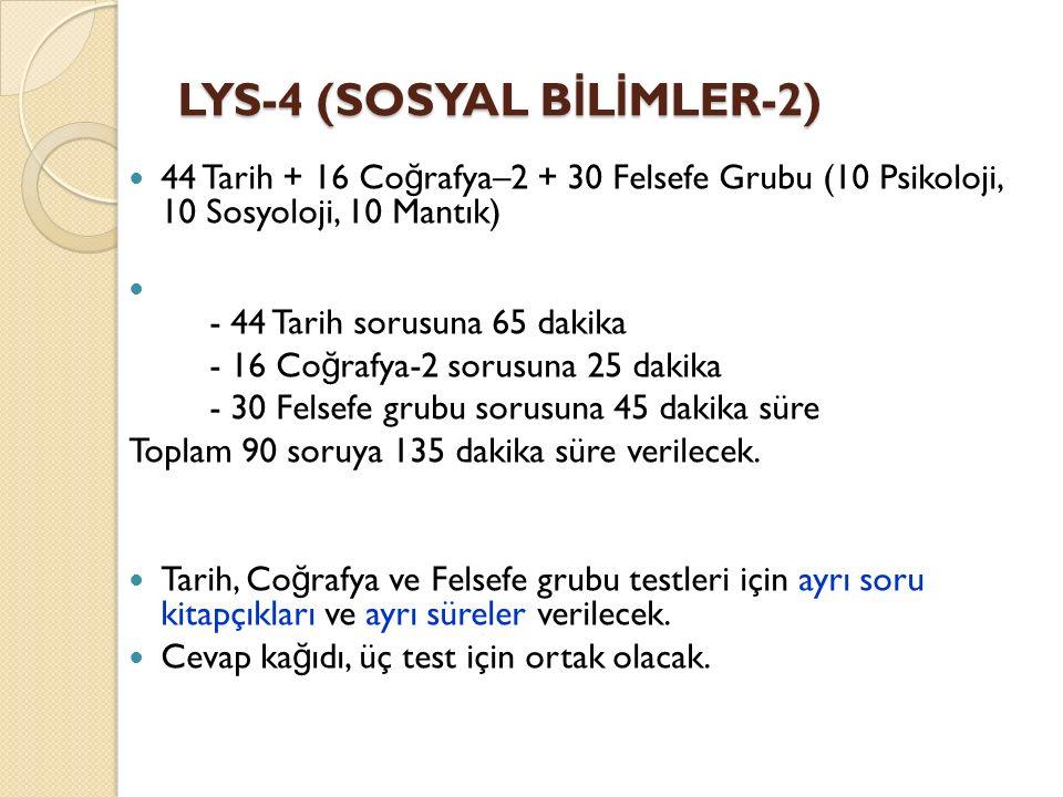 LYS-4 (SOSYAL B İ L İ MLER-2) 44 Tarih + 16 Co ğ rafya–2 + 30 Felsefe Grubu (10 Psikoloji, 10 Sosyoloji, 10 Mantık) - 44 Tarih sorusuna 65 dakika - 16