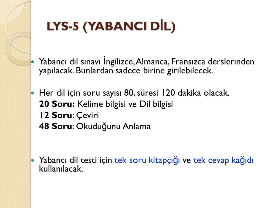 LYS-5 (YABANCI D İ L) Yabancı dil sınavı İ ngilizce, Almanca, Fransızca derslerinden yapılacak. Bunlardan sadece birine girilebilecek. Her dil için so
