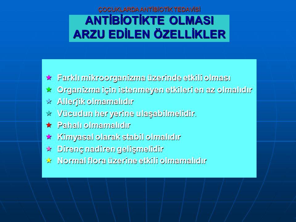 ÇOCUKLARDA ANTİBİOTİK TEDAVİSİ ANTİBİOTİKTE OLMASI ARZU EDİLEN ÖZELLİKLER  Farklı mikroorganizma üzerinde etkili olması  Organizma için istenmeyen etkileri en az olmalıdır  Allerjik olmamalıdır  Vücudun her yerine ulaşabilmelidir.