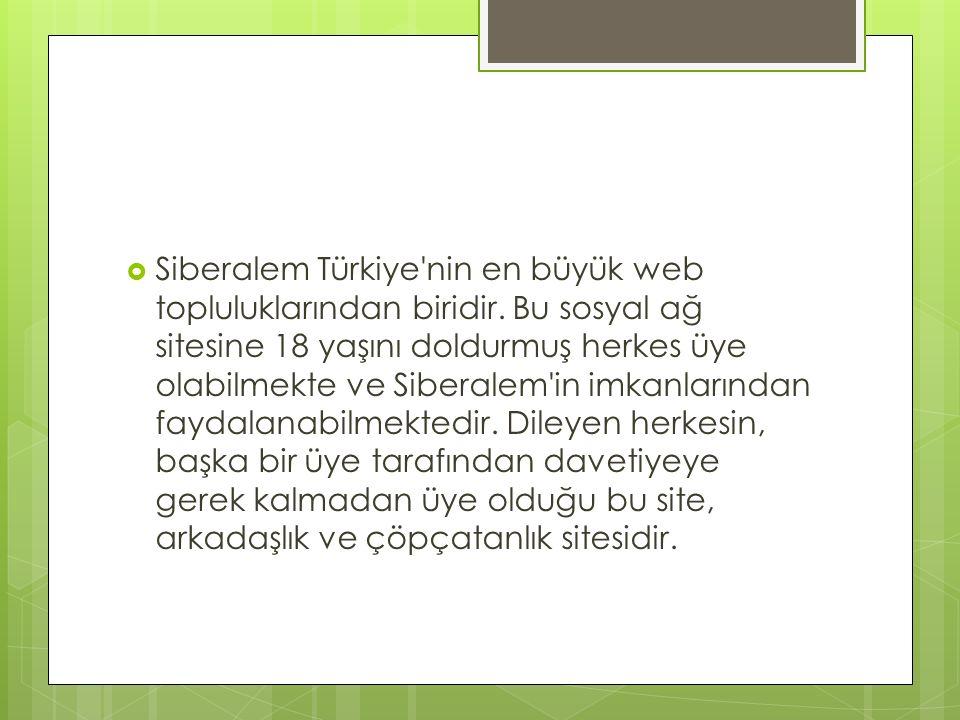  Siberalem Türkiye'nin en büyük web topluluklarından biridir. Bu sosyal ağ sitesine 18 yaşını doldurmuş herkes üye olabilmekte ve Siberalem'in imkanl