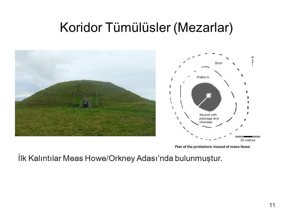 11 Koridor Tümülüsler (Mezarlar) İlk Kalıntılar Meas Howe/Orkney Adası'nda bulunmuştur.