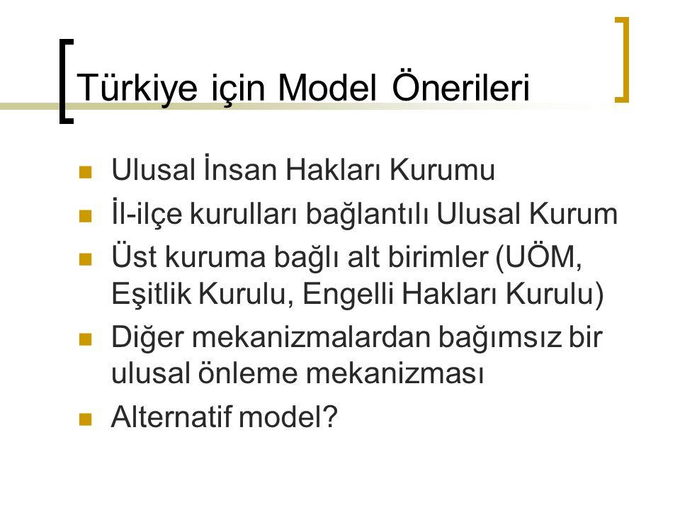 Türkiye için Model Önerileri Ulusal İnsan Hakları Kurumu İl-ilçe kurulları bağlantılı Ulusal Kurum Üst kuruma bağlı alt birimler (UÖM, Eşitlik Kurulu, Engelli Hakları Kurulu) Diğer mekanizmalardan bağımsız bir ulusal önleme mekanizması Alternatif model