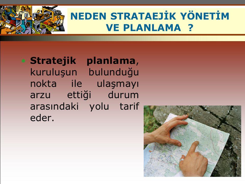 Stratejik planlama, kuruluşun bulunduğu nokta ile ulaşmayı arzu ettiği durum arasındaki yolu tarif eder. NEDEN STRATAEJİK YÖNETİM VE PLANLAMA ?