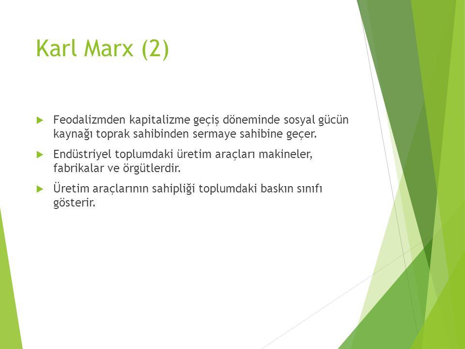 Karl Marx (2)  Feodalizmden kapitalizme geçiş döneminde sosyal gücün kaynağı toprak sahibinden sermaye sahibine geçer.  Endüstriyel toplumdaki üreti