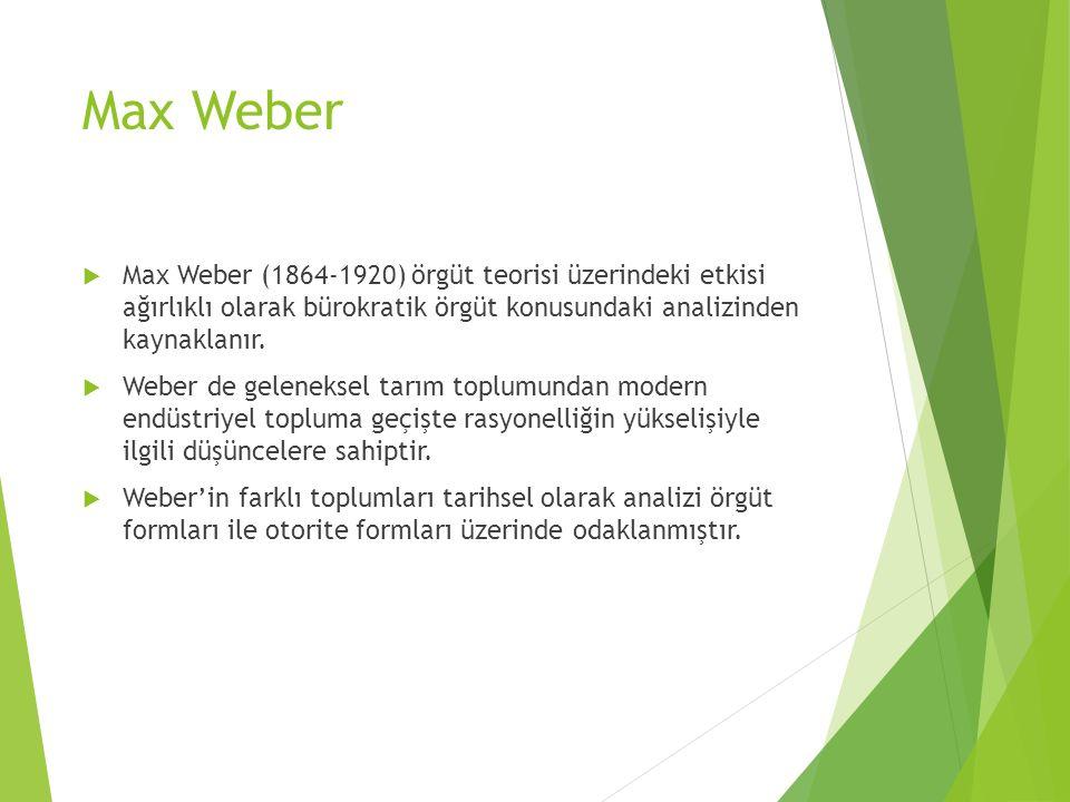 Max Weber  Max Weber (1864-1920) örgüt teorisi üzerindeki etkisi ağırlıklı olarak bürokratik örgüt konusundaki analizinden kaynaklanır.  Weber de ge