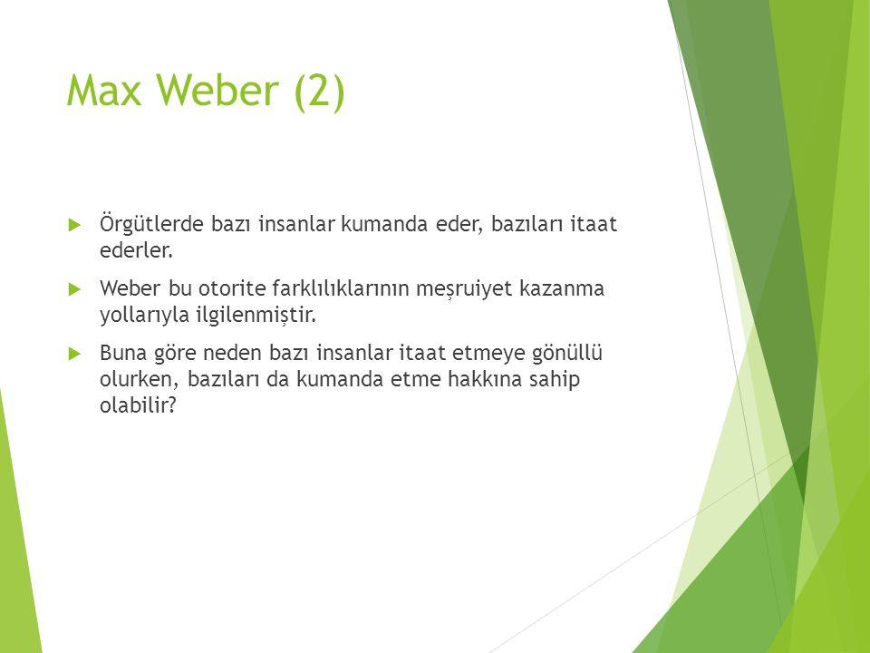Max Weber (2)  Örgütlerde bazı insanlar kumanda eder, bazıları itaat ederler.  Weber bu otorite farklılıklarının meşruiyet kazanma yollarıyla ilgile