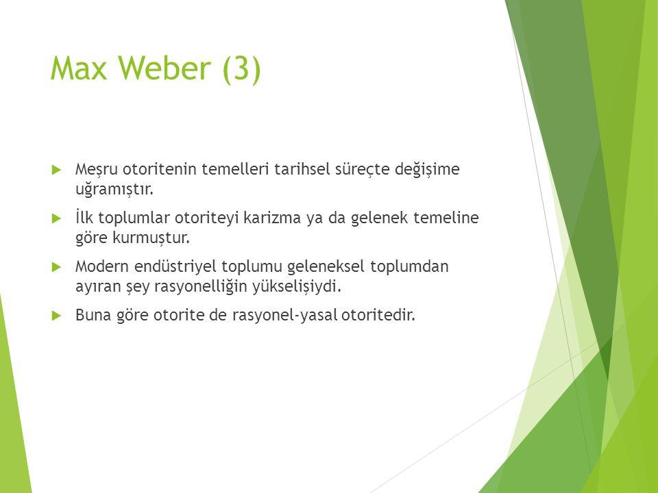 Max Weber (3)  Meşru otoritenin temelleri tarihsel süreçte değişime uğramıştır.  İlk toplumlar otoriteyi karizma ya da gelenek temeline göre kurmuşt