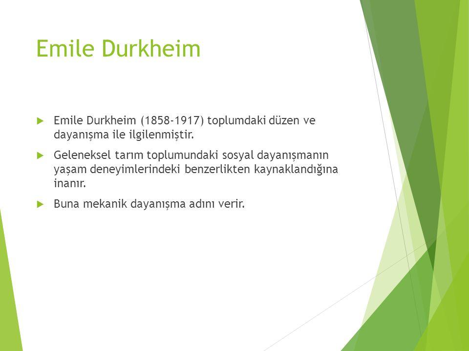 Emile Durkheim  Emile Durkheim (1858-1917) toplumdaki düzen ve dayanışma ile ilgilenmiştir.  Geleneksel tarım toplumundaki sosyal dayanışmanın yaşam