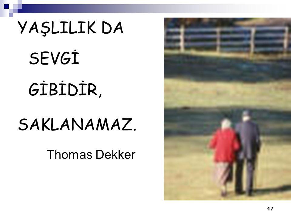 17 YAŞLILIK DA SEVGİ GİBİDİR, SAKLANAMAZ. Thomas Dekker