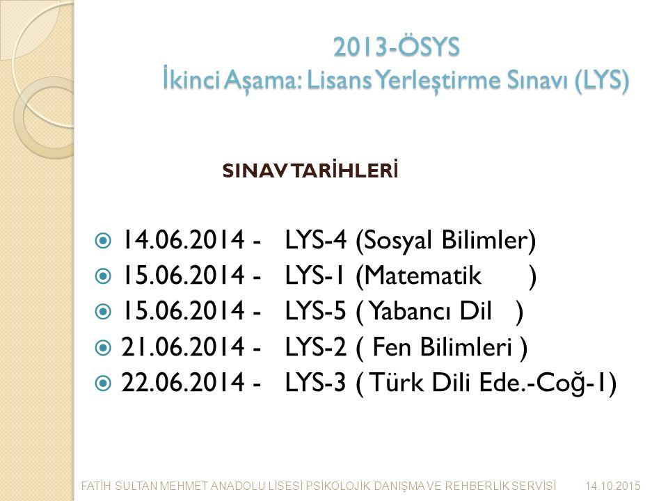 2013-ÖSYS İ kinci Aşama: Lisans Yerleştirme Sınavı (LYS) SINAV TAR İ HLER İ  14.06.2014 - LYS-4 (Sosyal Bilimler)  15.06.2014 - LYS-1 (Matematik )  15.06.2014 - LYS-5 ( Yabancı Dil )  21.06.2014 - LYS-2 ( Fen Bilimleri )  22.06.2014 - LYS-3 ( Türk Dili Ede.-Co ğ -1) 14.10.2015 FAT İ H SULTAN MEHMET ANADOLU L İ SES İ PS İ KOLOJ İ K DANIŞMA VE REHBERL İ K SERV İ S İ