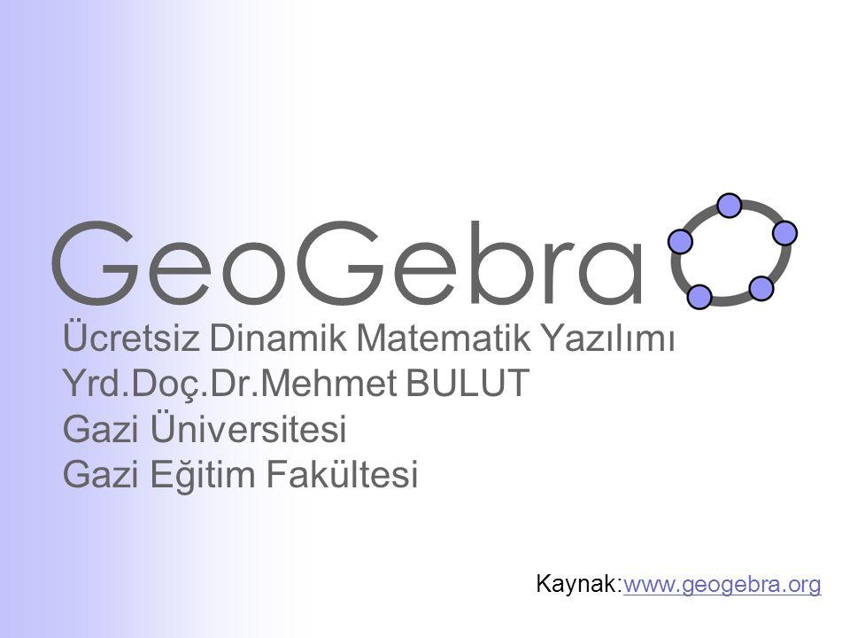 GeoGebra Ücretsiz Dinamik Matematik Yazılımı Yrd.Doç.Dr.Mehmet BULUT Gazi Üniversitesi Gazi Eğitim Fakültesi Kaynak: www.geogebra.org www.geogebra.org
