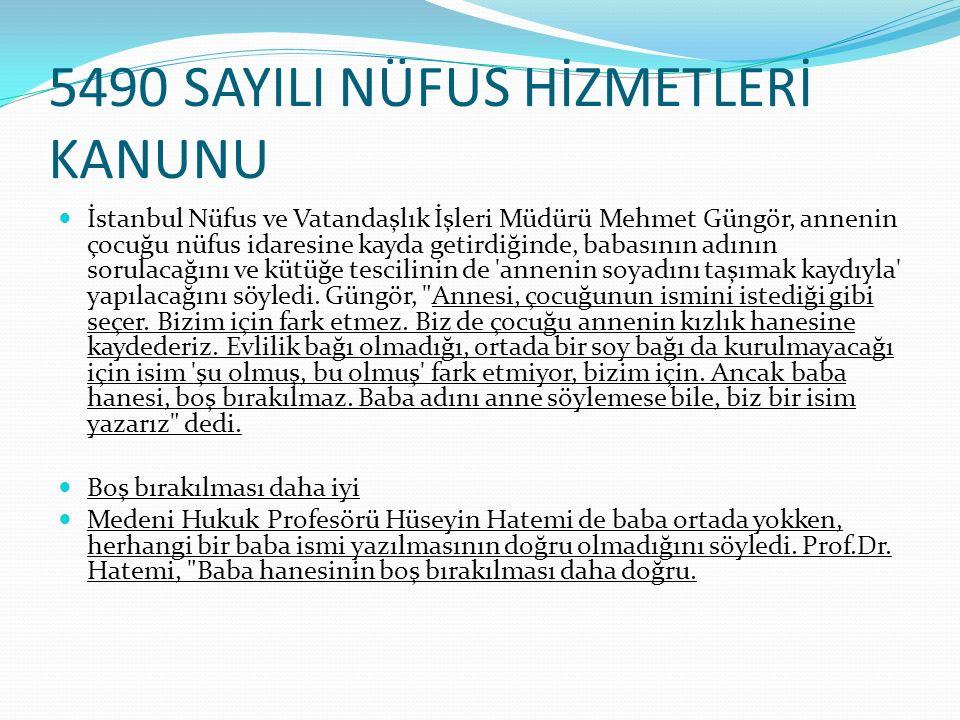 5490 SAYILI NÜFUS HİZMETLERİ KANUNU İstanbul Nüfus ve Vatandaşlık İşleri Müdürü Mehmet Güngör, annenin çocuğu nüfus idaresine kayda getirdiğinde, babasının adının sorulacağını ve kütüğe tescilinin de annenin soyadını taşımak kaydıyla yapılacağını söyledi.