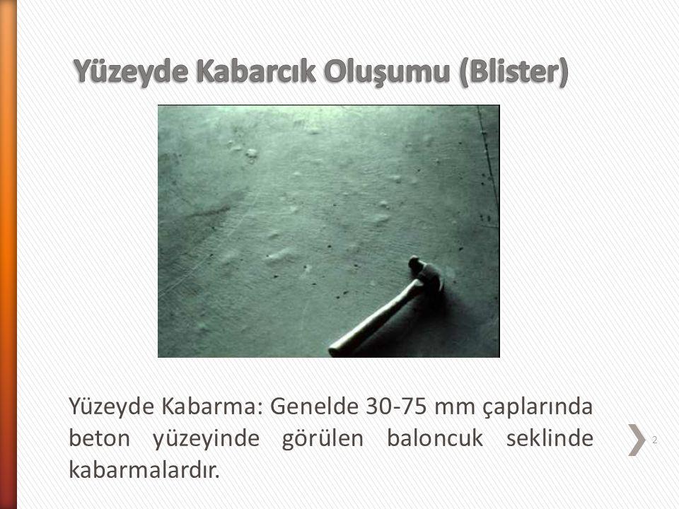 Yüzeyde Kabarma: Genelde 30-75 mm çaplarında beton yüzeyinde görülen baloncuk seklinde kabarmalardır. 2