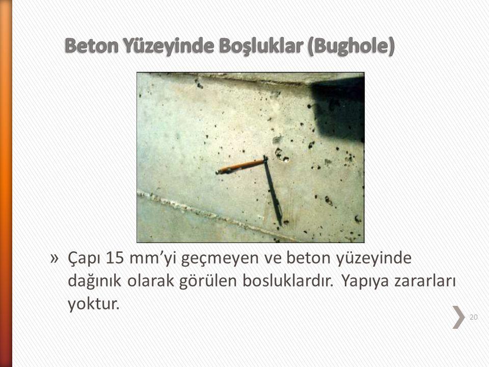 » Çapı 15 mm'yi geçmeyen ve beton yüzeyinde dağınık olarak görülen bosluklardır. Yapıya zararları yoktur. 20
