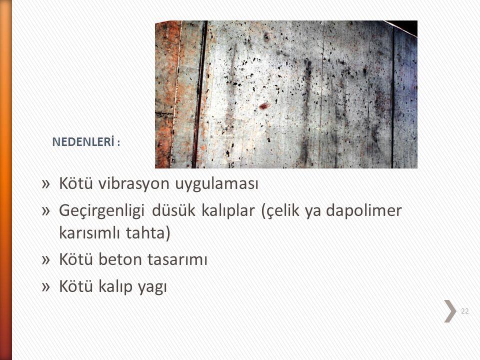 » Kötü vibrasyon uygulaması » Geçirgenligi düsük kalıplar (çelik ya dapolimer karısımlı tahta) » Kötü beton tasarımı » Kötü kalıp yagı NEDENLERİ : 22