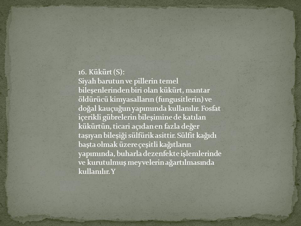 16. Kükürt (S): Siyah barutun ve pillerin temel bileşenlerinden biri olan kükürt, mantar öldürücü kimyasalların (fungusitlerin) ve doğal kauçuğun yapı