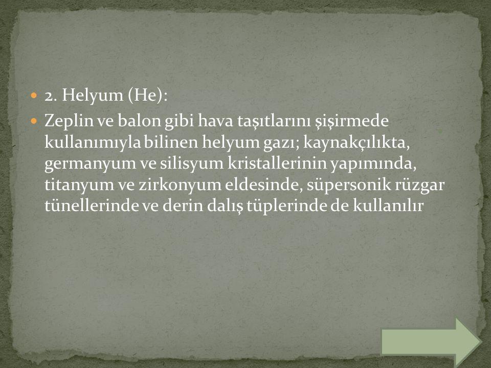 2. Helyum (He): Zeplin ve balon gibi hava taşıtlarını şişirmede kullanımıyla bilinen helyum gazı; kaynakçılıkta, germanyum ve silisyum kristallerinin