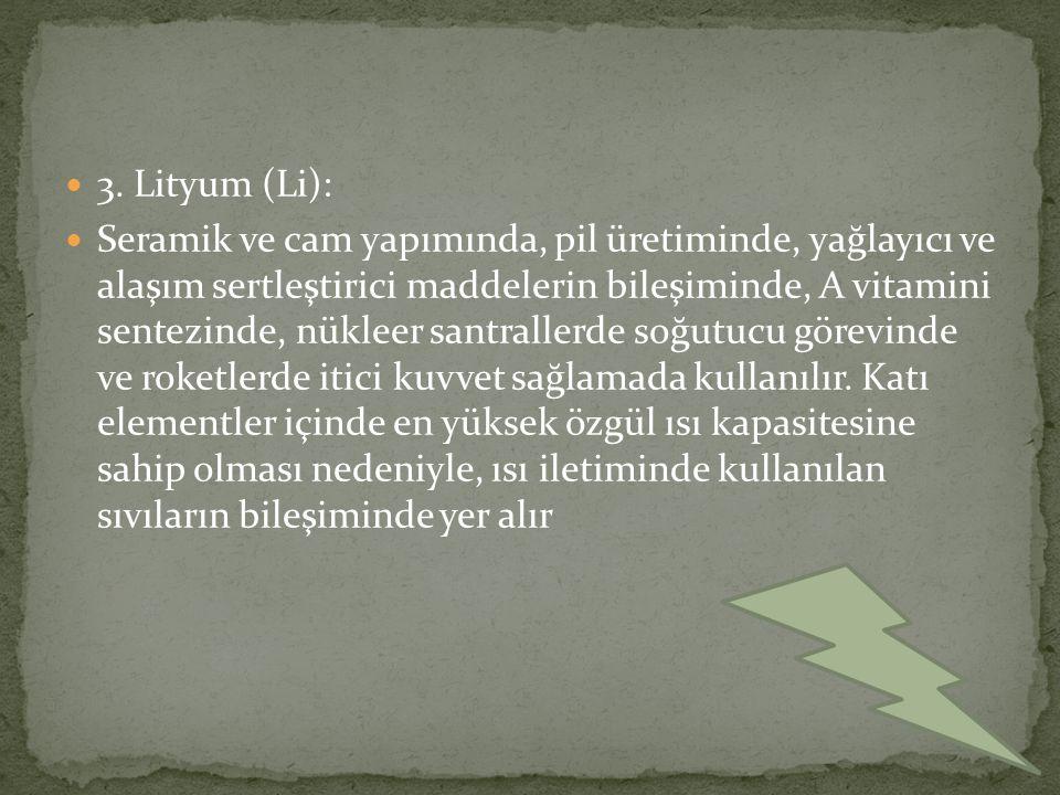 3. Lityum (Li): Seramik ve cam yapımında, pil üretiminde, yağlayıcı ve alaşım sertleştirici maddelerin bileşiminde, A vitamini sentezinde, nükleer san