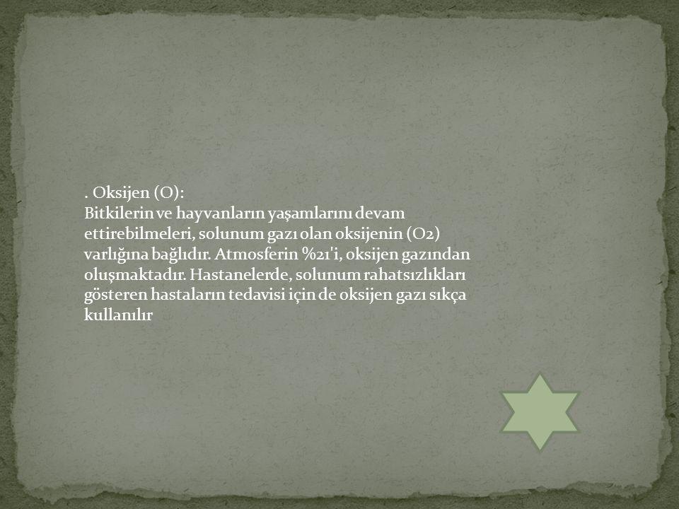 . Oksijen (O): Bitkilerin ve hayvanların yaşamlarını devam ettirebilmeleri, solunum gazı olan oksijenin (O2) varlığına bağlıdır. Atmosferin %21'i, oks