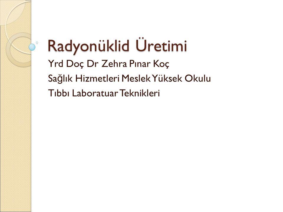 Radyonüklid Üretimi Yrd Doç Dr Zehra Pınar Koç Sa ğ lık Hizmetleri Meslek Yüksek Okulu Tıbbı Laboratuar Teknikleri