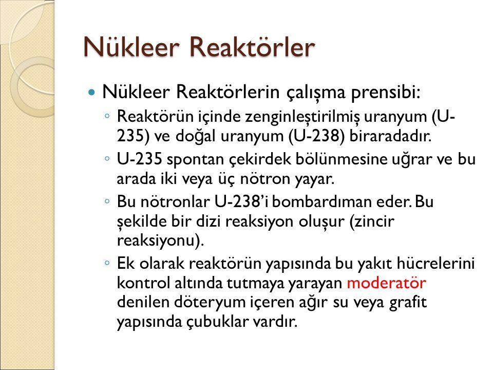 Nükleer Reaktörler Nükleer Reaktörlerin çalışma prensibi: ◦ Reaktörün içinde zenginleştirilmiş uranyum (U- 235) ve do ğ al uranyum (U-238) biraradadır