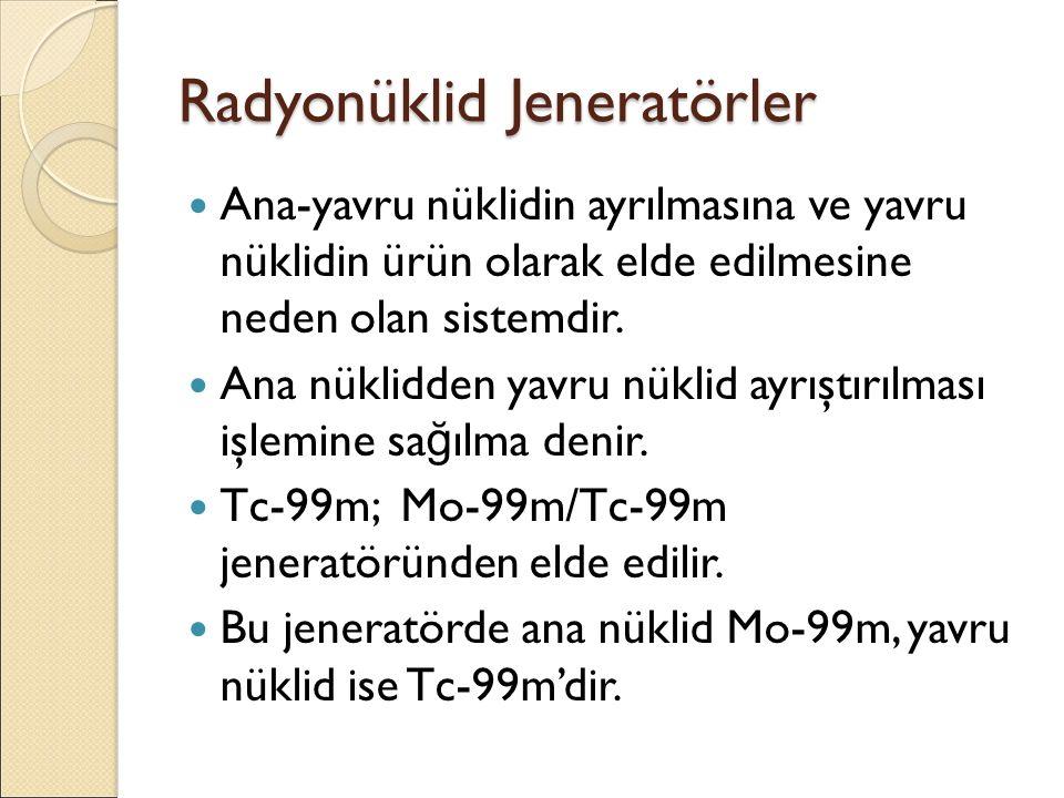 Radyonüklid Jeneratörler Ana-yavru nüklidin ayrılmasına ve yavru nüklidin ürün olarak elde edilmesine neden olan sistemdir. Ana nüklidden yavru nüklid
