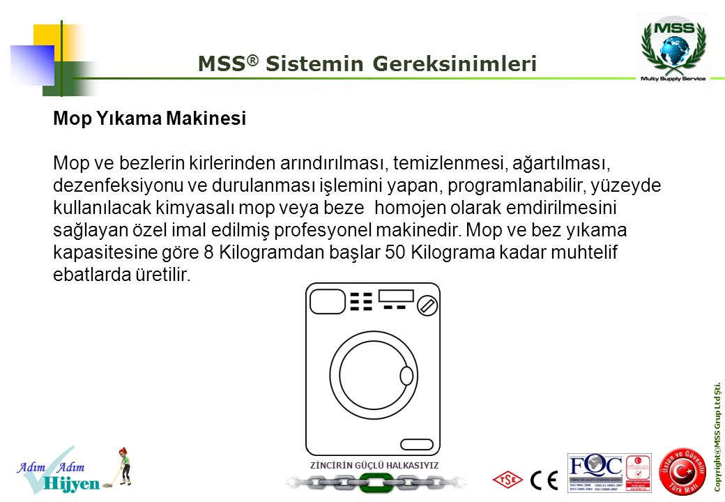 ZİNCİRİN GÜÇLÜ HALKASIYIZ Copyright©MSS Grup Ltd Şti. MSS ® Sistemin Gereksinimleri Mop Yıkama Makinesi Mop ve bezlerin kirlerinden arındırılması, tem