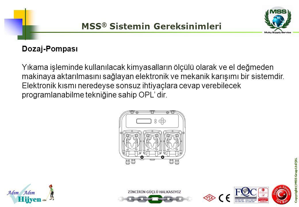 ZİNCİRİN GÜÇLÜ HALKASIYIZ Copyright©MSS Grup Ltd Şti. MSS ® Sistemin Gereksinimleri Dozaj-Pompası Yıkama işleminde kullanılacak kimyasalların ölçülü o