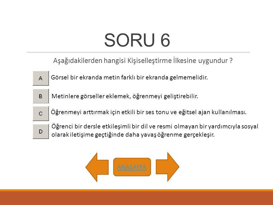 SORU 6 Aşağıdakilerden hangisi Kişiselleştirme İlkesine uygundur ? ANASAYFA Öğrenmeyi arttırmak için etkili bir ses tonu ve eğitsel ajan kullanılması.
