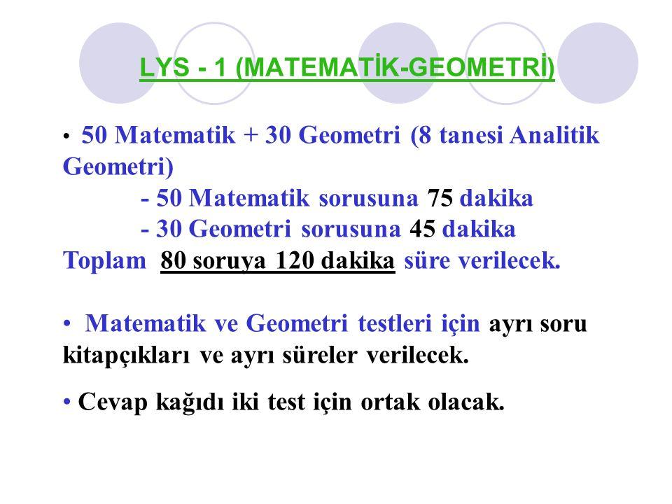 LYS - 1 (MATEMATİK-GEOMETRİ) 50 Matematik + 30 Geometri (8 tanesi Analitik Geometri) - 50 Matematik sorusuna 75 dakika - 30 Geometri sorusuna 45 dakik
