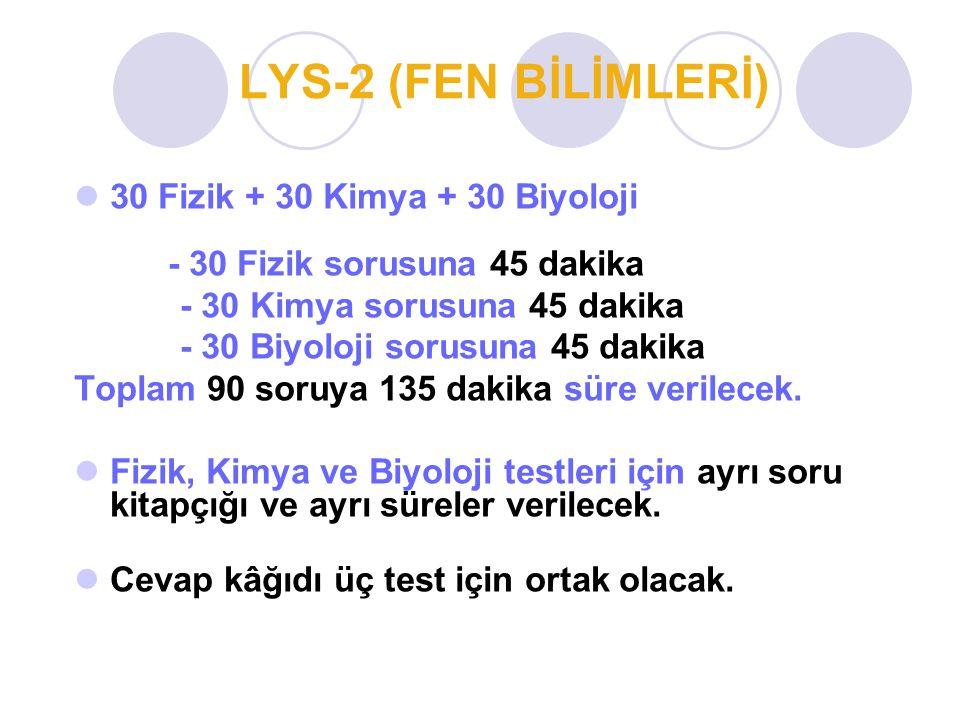 LYS-2 (FEN BİLİMLERİ) 30 Fizik + 30 Kimya + 30 Biyoloji - 30 Fizik sorusuna 45 dakika - 30 Kimya sorusuna 45 dakika - 30 Biyoloji sorusuna 45 dakika T