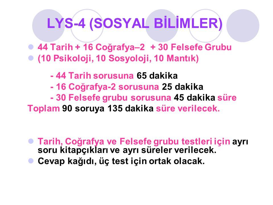 LYS-4 (SOSYAL BİLİMLER) 44 Tarih + 16 Coğrafya–2 + 30 Felsefe Grubu (10 Psikoloji, 10 Sosyoloji, 10 Mantık) - 44 Tarih sorusuna 65 dakika - 16 Coğrafy