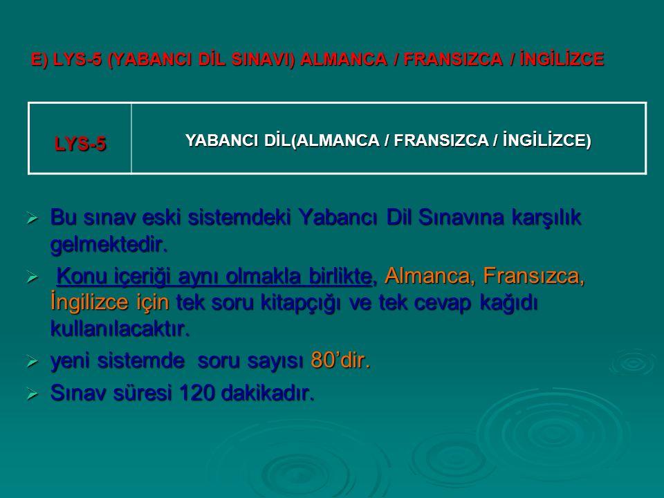 E) LYS-5 (YABANCI DİL SINAVI) ALMANCA / FRANSIZCA / İNGİLİZCE  Bu sınav eski sistemdeki Yabancı Dil Sınavına karşılık gelmektedir.